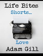 Life Bites Shorts... Love ebook by Adam Gill