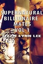 Supernatural Billionaire Mates Bundle Vol1-3 ebook by Lizzie Lynn Lee