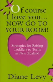 Of Course I Love You... Now Go to Your Room! - Strategies for Raising Toddlers to Teens In New Zealand ebook by Diane Levy