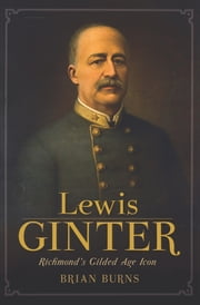 Lewis Ginter - Richmond's Gilded Age Icon ebook by Brian Burns