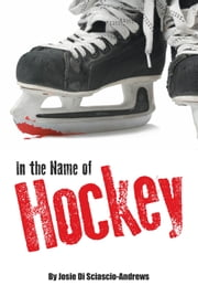 In the Name of Hockey - A closer look at emotional abuse in boys' hockey and other sports. ebook by Josie Di Sciascio-Andrews, B.A., B.Ed., M.A., M.Ed.