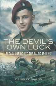 Devil's Own Luck - Pegasus Bridge to the Baltic, 1944–45 eBook by Denis Edwards