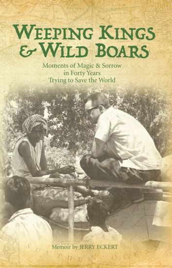 Weeping Kings and Wild Boars - Moments & Magic in Forty Years Trying to Save the World ebook by Jerry Eckert