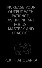 Increase Your Output with Patience, Discipline and Focus: Mastery and Practice ebook by Pertti Aholanka