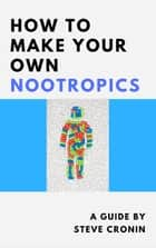 How to Make Your Own Nootropics ebook by Steve Cronin