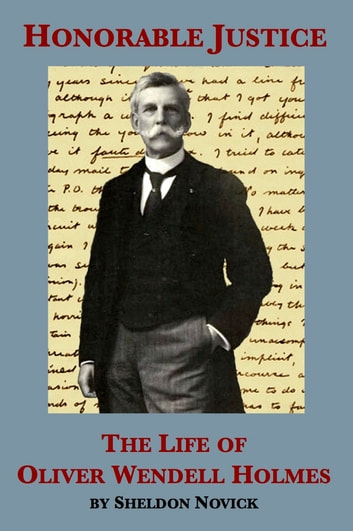 Honorable Justice: The Life of Oliver Wendell Holmes ebook by Sheldon M. Novick