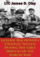 General MacArthur's Strategic Success During The Early Months Of The Korean War ebook by LTC James D. Clay