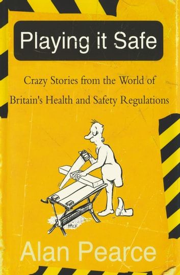 Playing It Safe - Crazy Stories from the World of Britain's Health and Safety Regulations ebook by Alan Pearce
