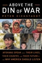 Above the Din of War - Afghans Speak About Their Lives, Their Country, and Their Future—and Why America Should Listen ebook by Peter Eichstaedt