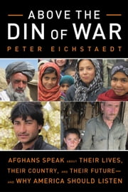 Above the Din of War - Afghans Speak About Their Lives, Their Country, and Their Future-and Why America Should Listen ebook by Peter Eichstaedt