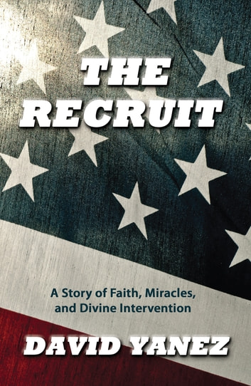 Recruit, The: A Story Of Faith Miracles And Divine Intervention ebook by David Yanez