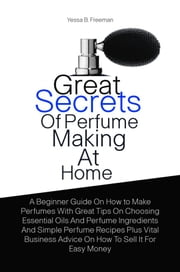 Great Secrets Of Perfume Making At Home - A Beginner Guide On How to Make Perfumes With Great Tips On Choosing Essential Oils And Perfume Ingredients And Simple Perfume Recipes Plus Vital Business Advice On How To Sell It For Easy Money ebook by Yessa B. Freeman