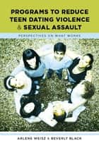 Programs to Reduce Teen Dating Violence and Sexual Assault ebook by Arlene N. Weisz,Beverly M. Black
