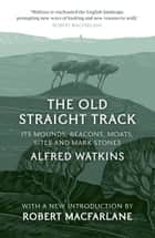 The Old Straight Track ebook by Alfred Watkins, Robert Macfarlane