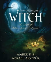 How to Become a Witch: The Path of Nature Spirit & Magick - The Path of Nature, Spirit & Magick ebook by Amber K Azrael Arynn K