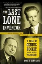 The Last Lone Inventor - A Tale of Genius, Deceit, and the Birth of Television ebook by Evan Schwartz