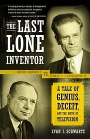 The Last Lone Inventor - A Tale of Genius, Deceit, and the Birth of Television ebook by Evan I. Schwartz