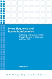 Divine Eloquence and Human Transformation - Rethinking Scripture and History through Gregory of Nazianzus and Hans Frei ebook by Ben Fulford