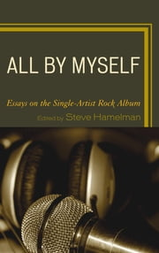 All by Myself - Essays on the Single-Artist Rock Album ebook by Steve Hamelman