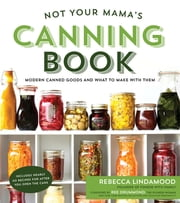 Not Your Mama's Canning Book - Modern Canned Goods and What to Make with Them ebook by Rebecca Lindamood