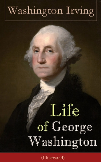Life of George Washington (Illustrated): Biography of the first President of the United States, the Commander-in-Chief of the Continental Army during the American Revolutionary War, and one of the Founding Fathers of the United States ebook by Washington  Irving
