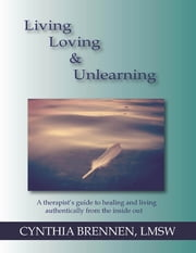 Living, Loving & Unlearning: A Therapist's Guide to Healing and Living Authentically from the Inside Out ebook by Cynthia Brennen