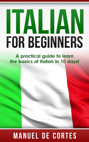 Italian For Beginners: A Practical Guide to Learn the Basics of Italian in 10 Days! ebook by Manuel De Cortes