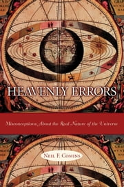 Heavenly Errors - Misconceptions About the Real Nature of the Universe ebook by Neil F. Comins