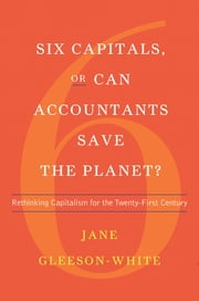 Six Capitals, or Can Accountants Save the Planet?: Rethinking Capitalism for the Twenty-First Century ebook by Jane Gleeson-White