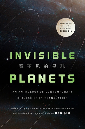 Invisible Planets - Contemporary Chinese Science Fiction in Translation eBook by Ken Liu