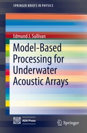 Model-Based Processing for Underwater Acoustic Arrays ebook by Edmund J. Sullivan