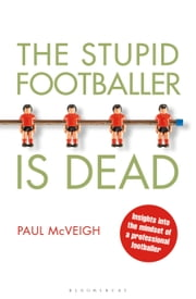 The Stupid Footballer is Dead - Insights into the Mind of a Professional Footballer ebook by Mr Paul McVeigh