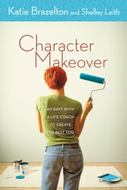 Character Makeover - 40 Days with a Life Coach to Create the Best You ebook by Katherine Brazelton,Shelley Leith