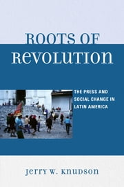 Roots of Revolution - The Press and Social Change in Latin America ebook by Jerry W. Knudson