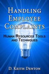 Handling Employee Complaints: Human Resources Tools and Techniques ebook by D. Keith Denton