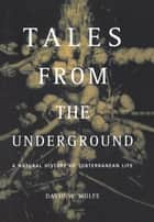 Tales From The Underground - A Natural History Of Subterranean Life ebook by David Wolfe