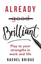 Already Brilliant - Play to Your Strengths in Work and Life ebook by Rachel Bridge