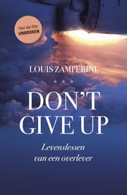 Don't give up - levenslessen van een overlever ebook by Louis Zamperini, David Rensin, Linda Schouwstra