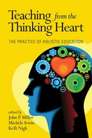 Teaching from the Thinking Heart - The Practice of Holistic Education ebook by John P. Miller,Michele Irwin,Kelli Nigh