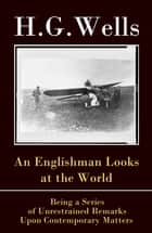 An Englishman Looks at the World - Being a Series of Unrestrained Remarks Upon Contemporary Matters (The original unabridged edition) ebook by H. G. Wells