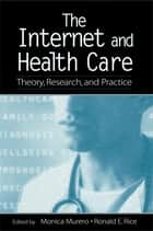 The Internet and Health Care - Theory, Research, and Practice ebook by Monica Murero, Ronald E. Rice