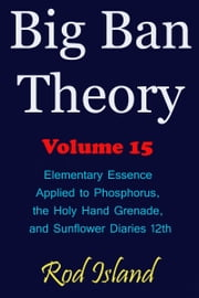 Big Ban Theory: Elementary Essence Applied to Phosphorus, the Holy Hand Grenade, and Sunflower Diaries 12th, Volume 15 ebook by Rod Island