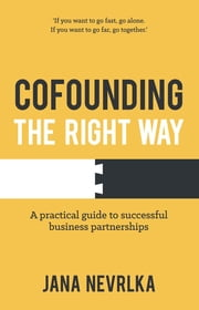 Cofounding The Right Way - A practical guide to successful business partnerships ebook by Jana Nevrlka