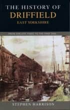 The History of Driffield, East Yorkshire - From Earliest Times to the Year 2000 ebook by Stephen Harrison