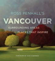 Ross Penhall's Vancouver, Surrounding Areas and Places That Inspire ebook by Ross Penhall
