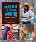 Small Loom & Freeform Weaving: Five Ways to Weave ebook by Barbara Matthiessen