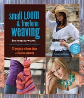 Small Loom & Freeform Weaving: Five Ways to Weave - Five Ways to Weave ebook by Barbara Matthiessen