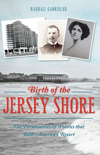 Birth of the Jersey Shore - The Personalities & Politics that Built America's Resort ebook by Randall Gabrielan