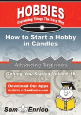 How to Start a Hobby in Candles - How to Start a Hobby in Candles ebook by Orlando Graves