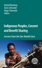 Indigenous Peoples, Consent and Benefit Sharing - Lessons from the San-Hoodia Case ebook by Rachel Wynberg, Doris Schroeder, Roger Chennells